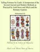 Telling Fortunes by Cards: A Symposium of the Several Ancient and Modern Methods as Praciced by Arab Seers and Sibyls and the Romany Gypsies ebook by Mohammed Ali