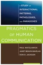 Pragmatics of Human Communication: A Study of Interactional Patterns, Pathologies and Paradoxes ebook by Paul Watzlawick,Janet Beavin Bavelas,Don D. Jackson