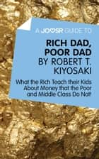 A Joosr Guide to… Rich Dad, Poor Dad by Robert T. Kiyosaki: What the Rich Teach their Kids About Money that the Poor and Middle Class Do Not! ebook by Joosr