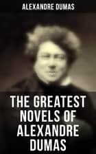 The Greatest Novels of Alexandre Dumas - Historical Novels & Adventure Classics: The Three Musketeers Series, The Count of Monte Cristo ebook by Alexandre Dumas, William Robson, R. S. Garnett,...