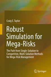 Robust Simulation for Mega-Risks - The Path from Single-Solution to Competitive, Multi-Solution Methods for Mega-Risk Management ebook by Craig E. Taylor
