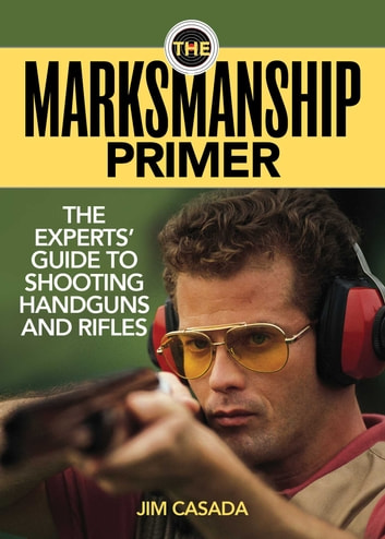 The Marksmanship Primer - The Experts' Guide to Shooting Handguns and Rifles ebook by Jim Casada