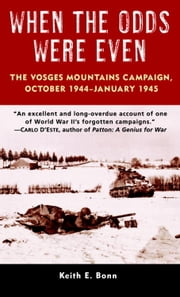 When the Odds Were Even - The Vosges Mountains Campaign, October 1944-January 1945 ebook by Keith Bonn