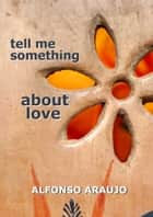 Tell Me Something About Love ebook by Alfonso Araujo