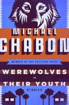 Werewolves in Their Youth - Stories ebook by Michael Chabon