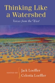 Thinking Like a Watershed: Voices from the West ebook by Jack Loeffler,Celestia Loeffler