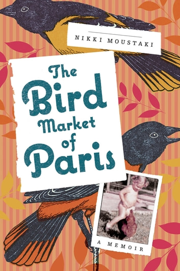 The Bird Market of Paris - A Memoir ebook by Nikki Moustaki