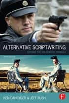 Alternative Scriptwriting - Beyond the Hollywood Formula ebook by Ken Dancyger, Jeff Rush