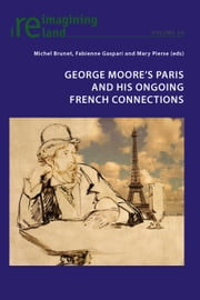 George Moore's Paris and his Ongoing French Connections ebook by Michel Brunet,Fabienne Gaspari,Mary Pierse
