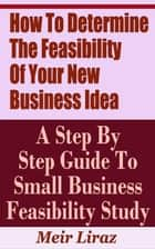 How to Determine the Feasibility of Your New Business Idea: A Step by Step Guide to Small Business Feasibility Study - Small Business Management ebook by Meir Liraz