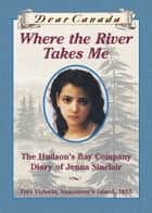 Dear Canada: Where the River Takes Me - The Hudson's Bay Diary of Jenna Sinclair, Fort Victoria, Vancouver's Island, 1849 ebook by Julie Lawson