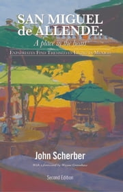 San Miguel de Allende: A Place in the Heart - Expatriates Find Themselves in Mexico ebook by John Scherber