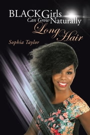 Black Girls Can Grow Naturally Long Hair ebook by Sophia Taylor