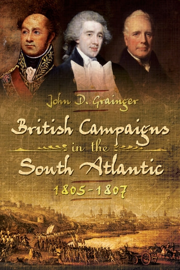 British Campaigns in the South Atlantic 1805-1807 ebook by J.D. Grainger