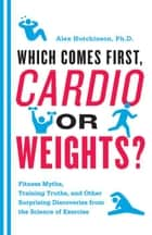 Which Comes First, Cardio or Weights? ebook by Alex Hutchinson
