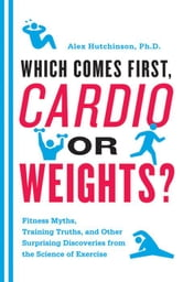 Which Comes First, Cardio or Weights? - Fitness Myths, Training Truths, and Other Surprising Discoveries from the Science of Exercise ebook by Alex Hutchinson
