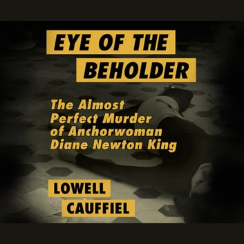 Eye of the Beholder - The Almost Perfect Murder of Anchorwoman Diane Newton King audiobook by Lowell Cauffiel