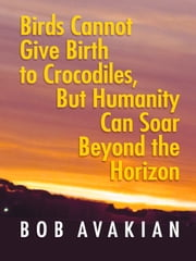 Birds Cannot Give Birth to Crocodiles, But Humanity Can Soar Beyond the Horizon ebook by Bob Avakian