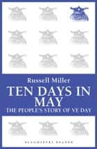 Ten Days in May - The People's Story of VE Day ebook by Russell Miller, Renate Miller