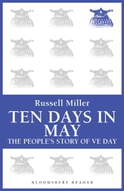 Ten Days in May - The People's Story of VE Day ebook by Russell Miller,Renate Miller