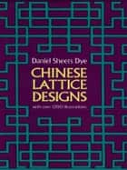 Chinese Lattice Designs ebook by Daniel Sheets Dye