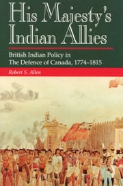 His Majesty's Indian Allies - British Indian Policy in the Defence of Canada 1774-1815 ebook by Robert S. Allen