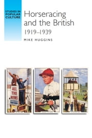Horseracing and the British 1919-30 ebook by Mike Huggins,Mike Huggins