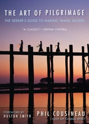 The Art of Pilgrimage - The Seeker's Guide to Making Travel Sacred ebook by Cousineau, Phil