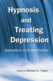 Hypnosis and Treating Depression - Applications in Clinical Practice ebook by Michael D. Yapko