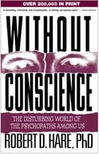 Without Conscience - The Disturbing World of the Psychopaths Among Us ebook by Robert D. Hare, PhD