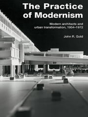 The Practice of Modernism - Modern Architects and Urban Transformation, 1954–1972 ebook by John R. Gold