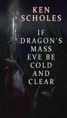 If Dragon's Mass Eve Be Cold and Clear ebook by Ken Scholes