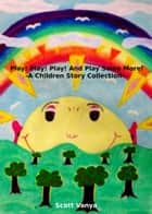 Play! Play! Play! And Play Some More!-A Children Story Collection ebook by Scott Vanya
