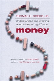 Money - Understanding and Creating Alternatives to Legal Tender ebook by Thomas Greco, Jr.,Vicki Robin,Karen Kerney