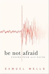 Be Not Afraid - Facing Fear with Faith ebook by Samuel Wells