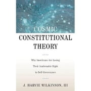 Cosmic Constitutional Theory - Why Americans Are Losing Their Inalienable Right to Self-Governance ebook by J. Harvie Wilkinson, III