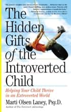 The Hidden Gifts of the Introverted Child - Helping Your Child Thrive in an Extroverted World ebook by Marti Olsen Laney Psy.D.