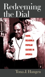Redeeming the Dial - Radio, Religion, and Popular Culture in America ebook by Tona J. Hangen