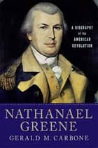 Nathanael Greene - A Biography of the American Revolution ebook by Gerald M. Carbone
