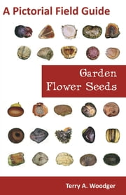 Garden Flower Seeds: A Pictorial Field Guide ebook by Woodger, Terry A.