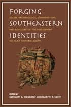 Forging Southeastern Identities - Social Archaeology, Ethnohistory, and Folklore of the Mississippian to Early Historic South ebook by Gregory A. Waselkov, Marvin T. Smith, Robin A. Beck,...