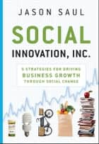 Social Innovation, Inc. - 5 Strategies for Driving Business Growth through Social Change ebook by Jason Saul