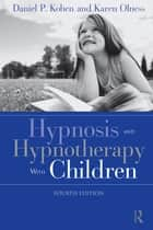 Hypnosis and Hypnotherapy With Children ebook by Daniel P. Kohen, Karen Olness