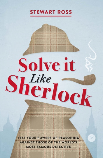 Solve it Like Sherlock - Test Your Powers of Reasoning Against Those of the World's Most Famous Detective ebook by Stewart Ross