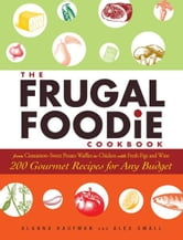 The Frugal Foodie Cookbook: 200 Gourmet Recipes for Any Budget ebook by Alanna Kaufman,Alex Small