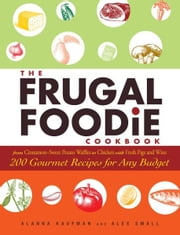 The Frugal Foodie Cookbook - 200 Gourmet Recipes for Any Budget ebook by Alanna Kaufman,Alex Small