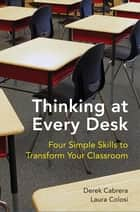 Thinking at Every Desk: Four Simple Skills to Transform Your Classroom ebook by Derek Cabrera, Laura Colosi