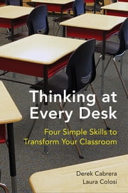 Thinking at Every Desk: Four Simple Skills to Transform Your Classroom ebook by Derek Cabrera,Laura Colosi
