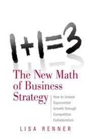 1+1=3 The New Math of Business Strategy - How to Unlock Exponential Growth through Competitive Collaboration ebook by Lisa Renner