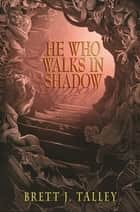 He Who Walks in Shadow ebook by Talley, Brett J.